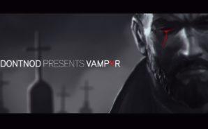 Dontnod vous emmène dans les coulisses de Vampyr